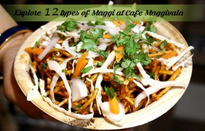 Discover 12 types of Maggi at CAFE MAGGIVALA