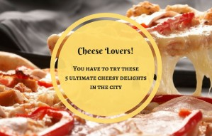 Cheese Lovers!Top 5 places to indulge in a Cheesy affair!